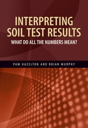 Interpreting Soil Test Results - What Do All the Numbers Mean? ebook by Pam Hazelton,Brian Murphy