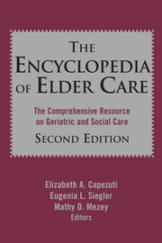 The Encyclopedia of Elder Care - The Comprehensive Resource on Geriatric and Social Care, Second Edition ebook by Eugenia L. Siegler, MD, FACP,Elizabeth Capezuti, PhD, RN, FAAN,Mathy Mezey, EdD, RN, FAAN