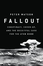 Fallout - Conspiracy, Cover-Up, and the Deceitful Case for the Atom Bomb ebook by Peter Watson