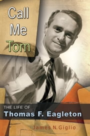 Call Me Tom - The Life of Thomas F. Eagleton ebook by James N. Giglio