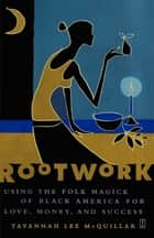 Rootwork - Using the Folk Magick of Black America for Love, Money and Success ebook by Tayannah Lee McQuillar