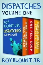 Dispatches Volume One - What Men Don't Tell Women; One Fell Soup; and Camels Are Easy, Comedy's Hard ebook by Roy Blount Jr.