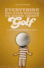 Everything You Ever Wanted to Know About Golf But Were too Afraid to Ask ebook by Iain Macintosh