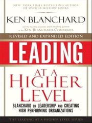 Leading at a Higher Level, Revised and Expanded Edition: Blanchard on Leadership and Creating High Performing Organizations - Blanchard on Leadership and Creating High Performing Organizations ebook by Ken Blanchard
