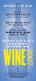 Anthony Dias Blue's Pocket Guide to Wine 2007 ebook by Anthony Dias Blue
