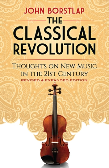 The Classical Revolution - Thoughts on New Music in the 21st Century Revised and Expanded Edition ebook by John Borstlap