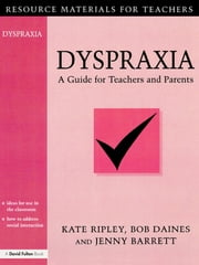 Dyspraxia - A Guide for Teachers and Parents ebook by Kate Ripley,Bob Daines,Jenny Barrett