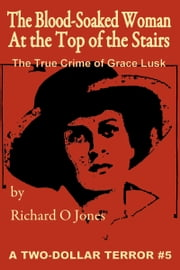 The Blood-Soaked Woman at the Top of the Stairs: The True Crime of Grace Lusk ebook by Richard O Jones