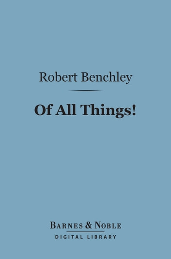 Of All Things! (Barnes & Noble Digital Library) ebook by Robert Benchley