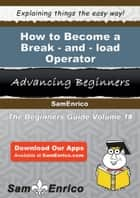 How to Become a Break-and-load Operator ebook by Waylon Canty