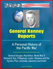 General Kenney Reports: A Personal History of the Pacific War - General Douglas MacArthur, World War II, Bismarck Sea, Philippines, Leyte, Okinawa and the Kyushu Plan, Australia, Japanese Surrender ebook by Progressive Management