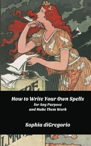 How to Write Your Own Spells for Any Purpose and Make Them Work ebook by Sophia DiGregorio