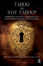 Taboo or Not Taboo? Forbidden Thoughts, Forbidden Acts in Psychoanalysis and Psychotherapy - Forbidden Thoughts, Forbidden Acts in Psychoanalysis and Psychotherapy eBook by Lori C. Bohm