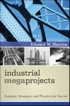 Industrial Megaprojects ebook by Edward W. Merrow