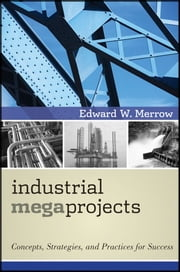 Industrial Megaprojects - Concepts, Strategies, and Practices for Success ebook by Edward W. Merrow
