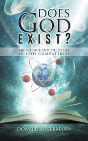 Does God Exist? - Are Science and the Belief in God Compatible? ebook by Donald Ackermann