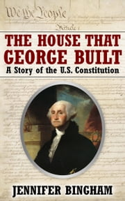 The House That George Built: A Story of the U.S. Constitution ebook by Jennifer Bingham