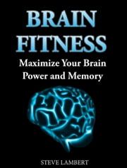 Brain Fitness Maximize Your Brain Power and Memory ebook by Steve Lambert