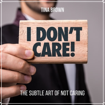 I Don't Care: The Subtle Art of Not Caring audiobook by Tina Brown,Mark Bogdanovic