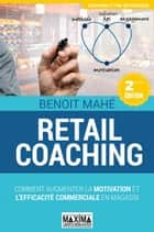 Retail coaching - Comment augmenter la motivation et l'efficacité commerciale en magasin ebook by Benoit Mahé