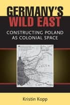 Germany's Wild East - Constructing Poland as Colonial Space ebook by Kristin Kopp