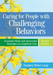 Caring for People with Challenging Behaviors - Essential Skills and Successful Strategies in Long-Term Care ebook by Stephen Weber Long