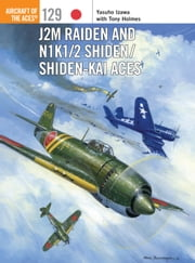 J2M Raiden and N1K1/2 Shiden/Shiden-Kai Aces ebook by Yasuho Izawa,Tony Holmes,Jim Laurier