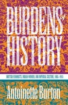 Burdens of History - British Feminists, Indian Women, and Imperial Culture, 1865-1915 ebook by Antoinette Burton