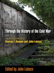 Through the History of the Cold War - The Correspondence of George F. Kennan and John Lukacs ebook by John Lukacs