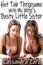 Hot Tub Threesome With My Wife's Busty Little Sister ebook by Cassandra Zara