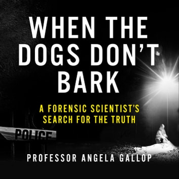 When the Dogs Don't Bark - A Forensic Scientist's Search for the Truth audiobook by Professor Angela Gallop