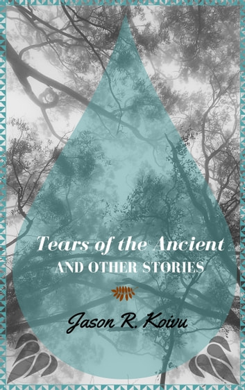 Tears of the Ancient and Other Stories ebook by Jason R. Koivu