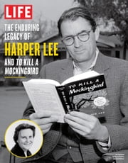 LIFE The Enduring Legacy of Harper Lee and To Kill a Mockingbird ebook by The Editors of LIFE