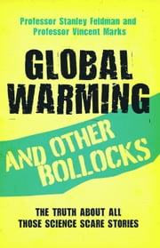 Global Warming and Other Bollocks - The Truth About All Those Science Scare Stories ebook by Professor Stanley Feldman,Professor Vincent Marks