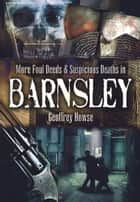 Foul Deeds and Suspicious Deaths in and Around Barnsley ebook by Geoffrey Howse