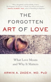 The Forgotten Art of Love - What Love Means and Why It Matters ebook by Armin A. Zadeh, MD, PhD