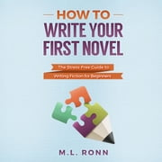 How to Write Your First Novel - The Stress-Free Guide to Writing Fiction for Beginners audiobook by M.L. Ronn