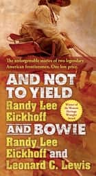 And Not to Yield and Bowie - A Novel of the Life and Times of Wild Bill Hickok ebook by Randy Lee Eickhoff, Leonard C. Lewis