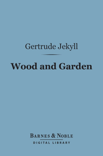 Wood and Garden (Barnes & Noble Digital Library) - Notes and Thoughts, Practical and Critical, of a Working Amateur ebook by Gertrude Jekyll