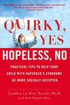Quirky, Yes---Hopeless, No - Practical Tips to Help Your Child with Asperger's Syndrome Be More Socially Accepted ebook by Beth Wagner Brust, Cynthia La Brie Norall, Ph.D.