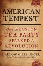 American Tempest - How the Boston Tea Party Sparked a Revolution ebook by Harlow Giles Unger