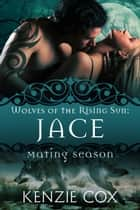 Jace: Wolves of the Rising Sun #1 - Mating Season ebook by Kenzie Cox