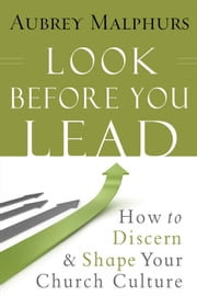 Look Before You Lead - How to Discern and Shape Your Church Culture ebook by Aubrey Malphurs