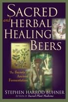 Sacred and Herbal Healing Beers - The Secrets of Ancient Fermentation ebook by Stephen Harrod Buhner