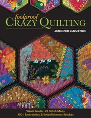 Foolproof Crazy Quilting - Visual Guide—25 Stitch Maps • 100+ Embroidery & Embellishment Stitches ebook by Jennifer Clouston