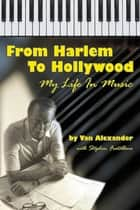 From Harlem to Hollywood: My Life in Music ebook by Van Alexander