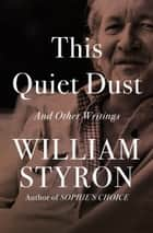 This Quiet Dust - And Other Writings ebook by William Styron