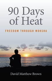 90 Days of Heat - Freedom Through Moksha ebook by David Matthew Brown