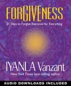 Forgiveness - 21 Days to Forgive Everyone for Everything ebook by Iyanla Vanzant