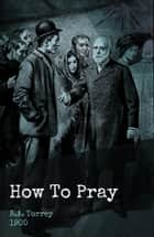 How to Pray eBook by R.A. Torrey